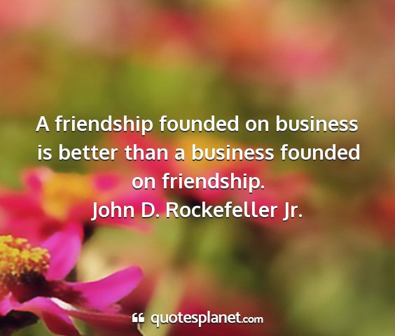 John d. rockefeller jr. - a friendship founded on business is better than a...