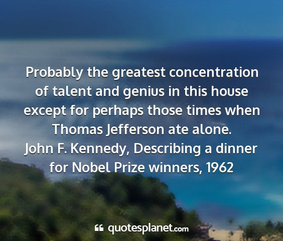 John f. kennedy, describing a dinner for nobel prize winners, 1962 - probably the greatest concentration of talent and...