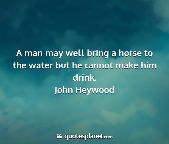 John heywood - a man may well bring a horse to the water but he...