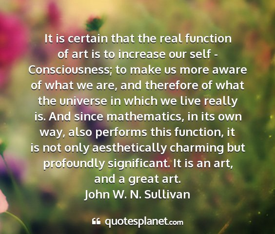 John w. n. sullivan - it is certain that the real function of art is to...