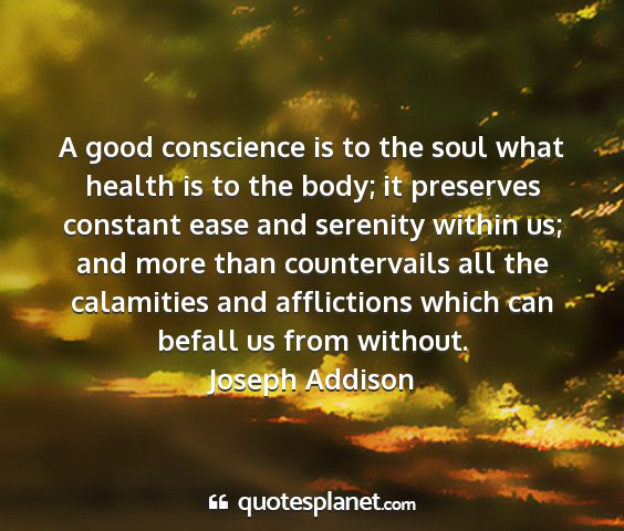 Joseph addison - a good conscience is to the soul what health is...