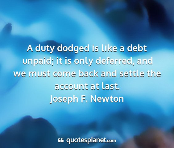 Joseph f. newton - a duty dodged is like a debt unpaid; it is only...