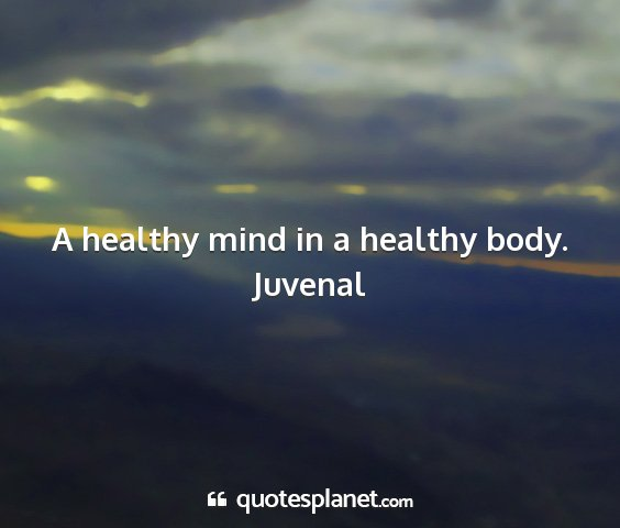Juvenal - a healthy mind in a healthy body....