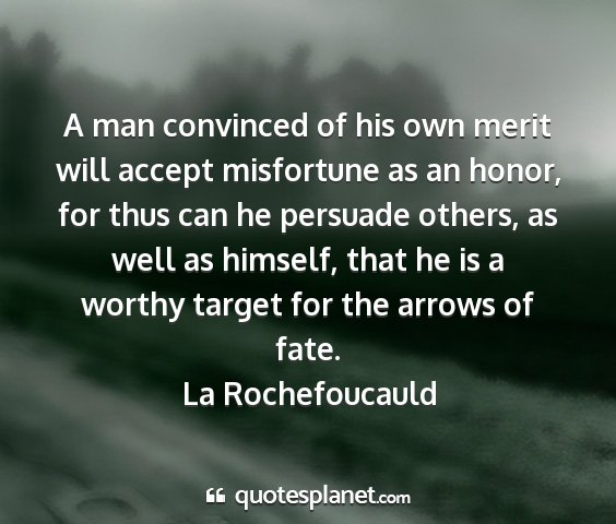 La rochefoucauld - a man convinced of his own merit will accept...