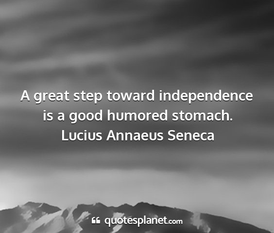 Lucius annaeus seneca - a great step toward independence is a good...
