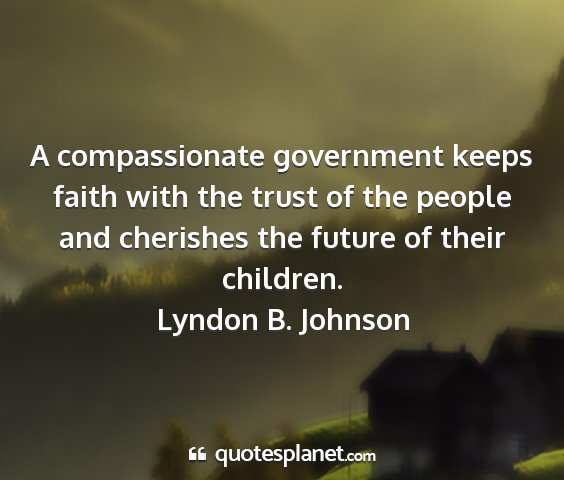 Lyndon b. johnson - a compassionate government keeps faith with the...