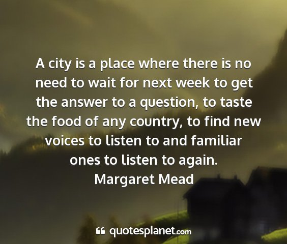 Margaret mead - a city is a place where there is no need to wait...