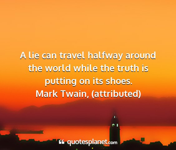 Mark twain, (attributed) - a lie can travel halfway around the world while...