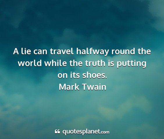 Mark twain - a lie can travel halfway round the world while...