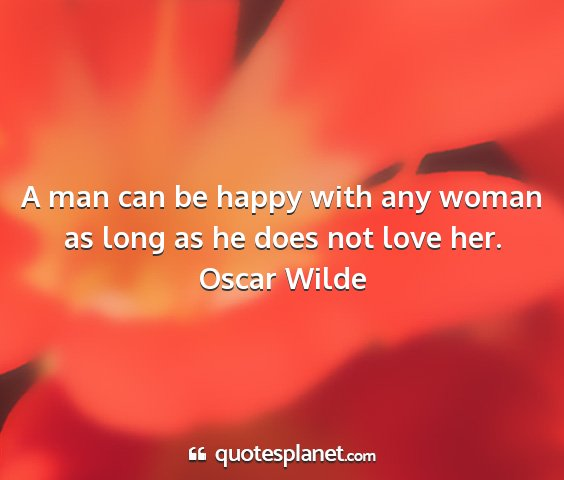 Oscar wilde - a man can be happy with any woman as long as he...