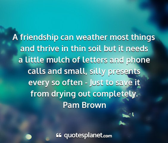 Pam brown - a friendship can weather most things and thrive...