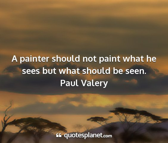 Paul valery - a painter should not paint what he sees but what...