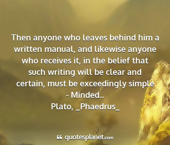 Plato, _phaedrus_ - then anyone who leaves behind him a written...
