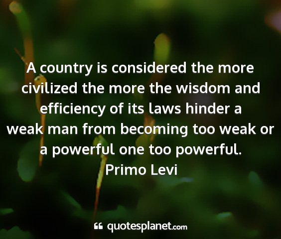 Primo levi - a country is considered the more civilized the...