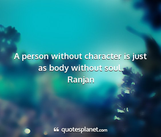 Ranjan - a person without character is just as body...