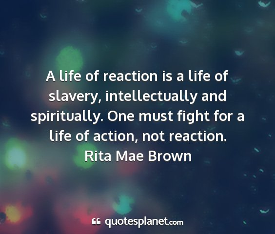 Rita mae brown - a life of reaction is a life of slavery,...