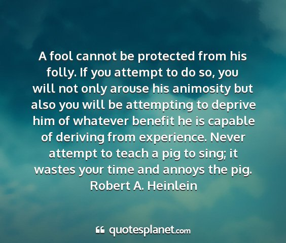 Robert a. heinlein - a fool cannot be protected from his folly. if you...