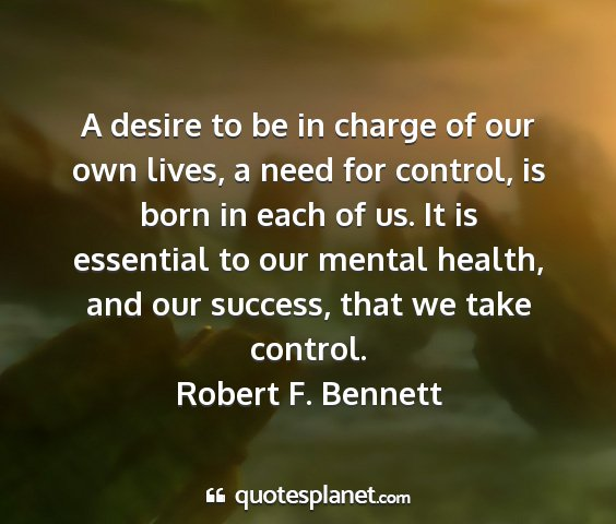 Robert f. bennett - a desire to be in charge of our own lives, a need...