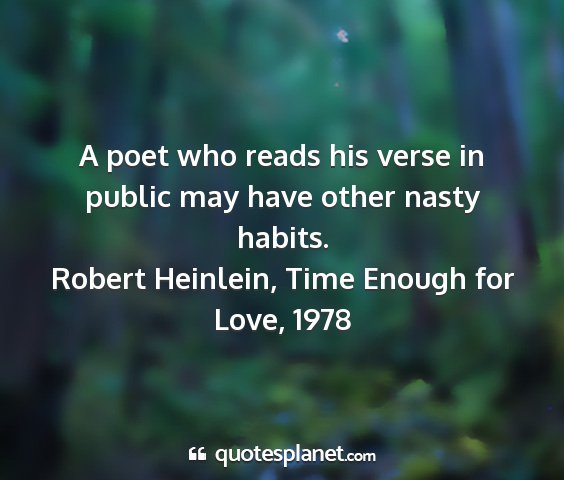 Robert heinlein, time enough for love, 1978 - a poet who reads his verse in public may have...