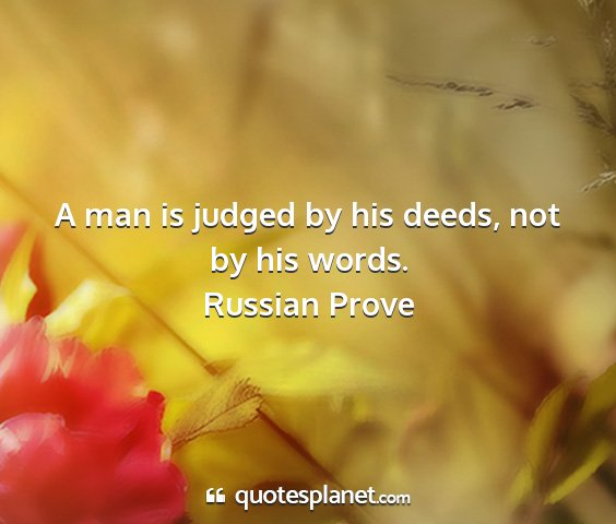 Russian prove - a man is judged by his deeds, not by his words....