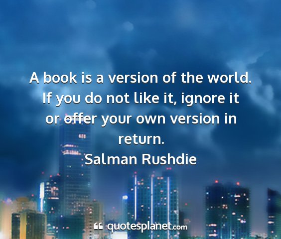 Salman rushdie - a book is a version of the world. if you do not...