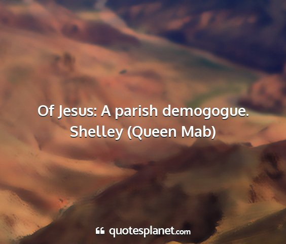 Shelley (queen mab) - of jesus: a parish demogogue....