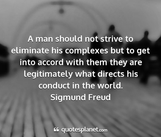 Sigmund freud - a man should not strive to eliminate his...