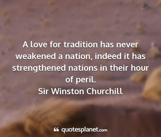 Sir winston churchill - a love for tradition has never weakened a nation,...
