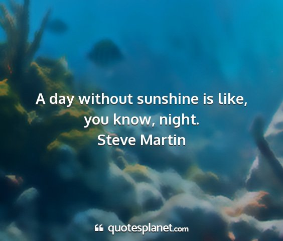 Steve martin - a day without sunshine is like, you know, night....