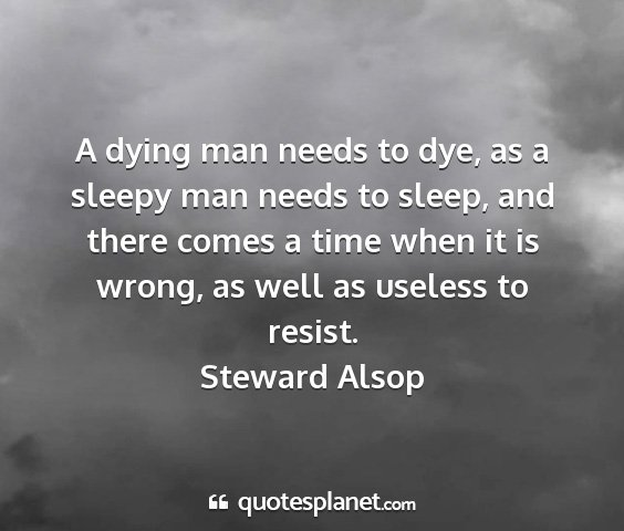 Steward alsop - a dying man needs to dye, as a sleepy man needs...