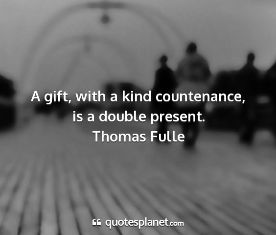 Thomas fulle - a gift, with a kind countenance, is a double...