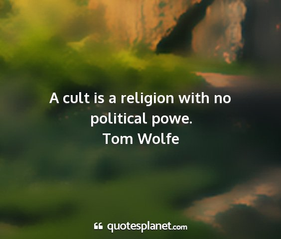 Tom wolfe - a cult is a religion with no political powe....
