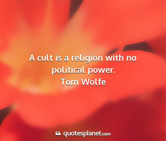 Tom wolfe - a cult is a religion with no political power....