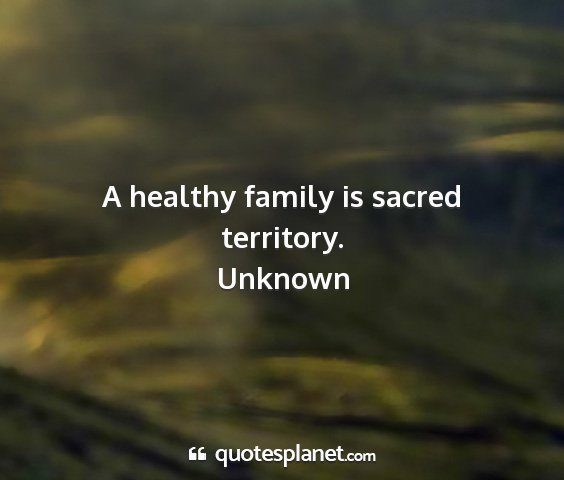 Unknown - a healthy family is sacred territory....