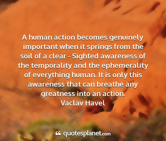 Vaclav havel - a human action becomes genuinely important when...
