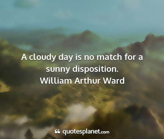 William arthur ward - a cloudy day is no match for a sunny disposition....