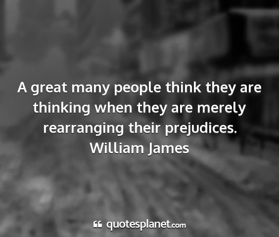 William james - a great many people think they are thinking when...