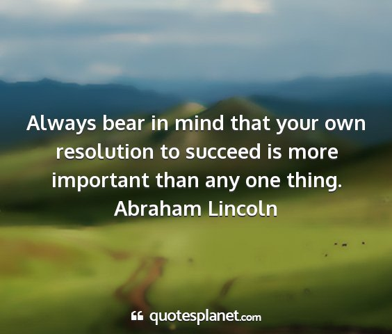 Abraham lincoln - always bear in mind that your own resolution to...