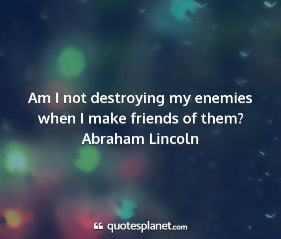 Abraham lincoln - am i not destroying my enemies when i make...