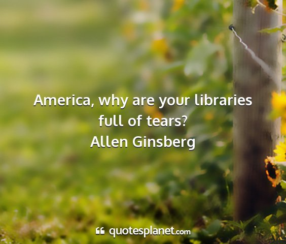 Allen ginsberg - america, why are your libraries full of tears?...