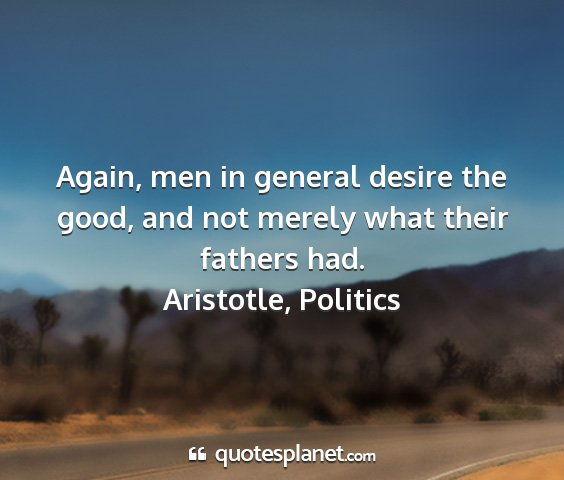 Aristotle, politics - again, men in general desire the good, and not...