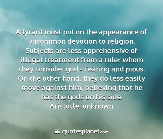 Aristotle, unknown - a tyrant must put on the appearance of uncommon...