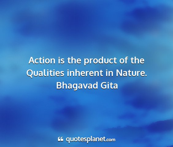 Bhagavad gita - action is the product of the qualities inherent...