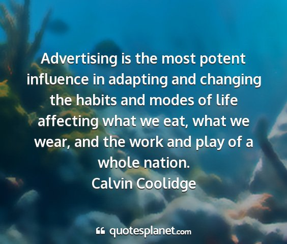 Calvin coolidge - advertising is the most potent influence in...