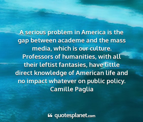 Camille paglia - a serious problem in america is the gap between...