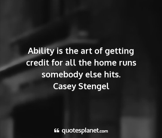 Casey stengel - ability is the art of getting credit for all the...