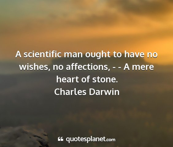 Charles darwin - a scientific man ought to have no wishes, no...
