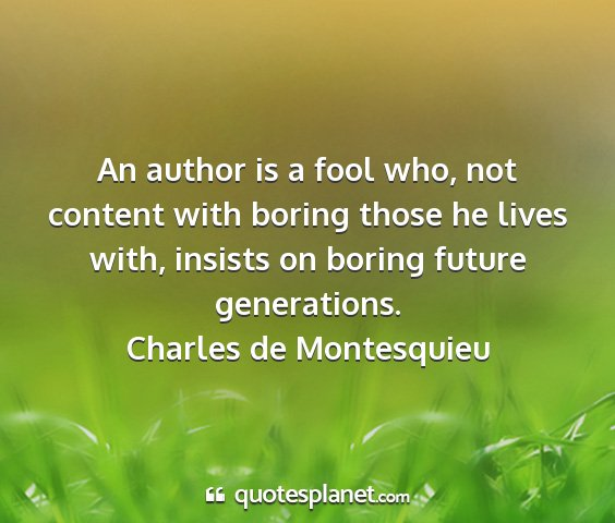 Charles de montesquieu - an author is a fool who, not content with boring...