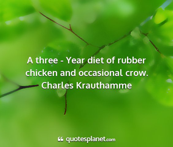 Charles krauthamme - a three - year diet of rubber chicken and...
