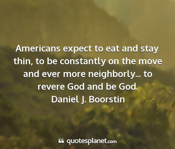 Daniel j. boorstin - americans expect to eat and stay thin, to be...